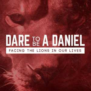 Dare to Be a Daniel: Facing the Lions in Our Lives