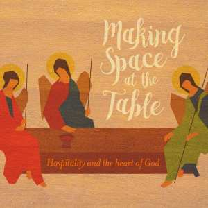 Making Space at the Table: Hospitality and the Heart of God