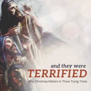 And They Were Terrified: Why Christmas Matters in These Trying Times