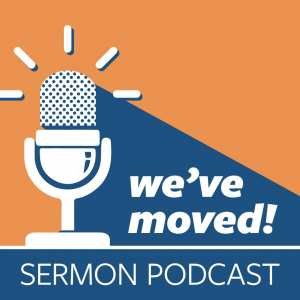 we've moved - sermon podcast